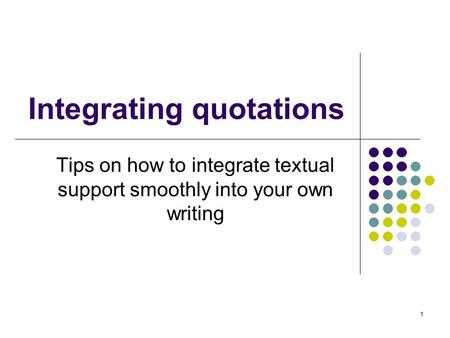 1 Integrating quotations Tips on how to integrate textual support smoothly into your own writing.