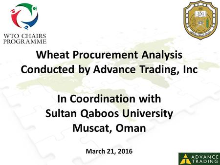 Wheat Procurement Analysis Conducted by Advance Trading, Inc In Coordination with Sultan Qaboos University Muscat, Oman March 21, 2016.