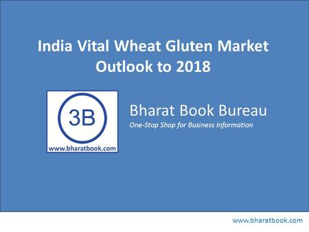 Bharat Book Bureau www.bharatbook.com One-Stop Shop for Business Information India Vital Wheat Gluten Market Outlook to 2018.