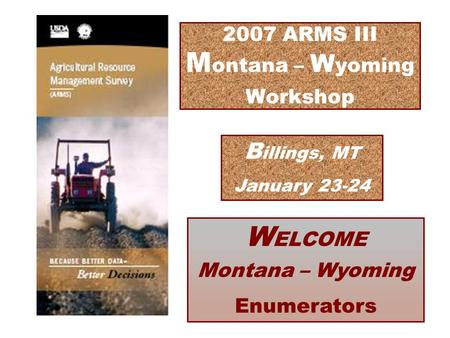 2007 ARMS III M ontana – W yoming Workshop W ELCOME Montana – Wyoming Enumerators B illings, MT January 23-24.