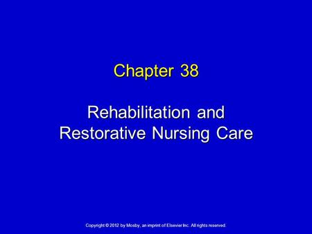 Chapter 38 Rehabilitation and Restorative Nursing Care Copyright © 2012 by Mosby, an imprint of Elsevier Inc. All rights reserved.