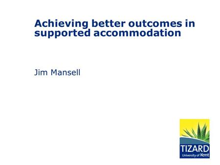 Achieving better outcomes in supported accommodation Jim Mansell.
