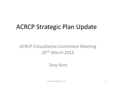 ACRCP Strategic Plan Update ACRCP Consultative Committee Meeting 22 nd March 2012 Tony Kent