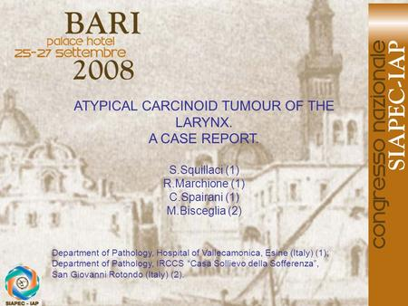 ATYPICAL CARCINOID TUMOUR OF THE LARYNX. A CASE REPORT. S.Squillaci (1) R.Marchione (1) C.Spairani (1) M.Bisceglia (2) Department of Pathology, Hospital.
