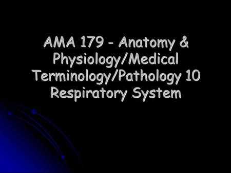 AMA 179 - Anatomy & Physiology/Medical Terminology/Pathology 10 Respiratory System.