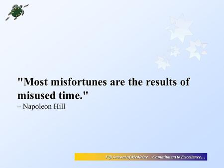 Fiji School of Medicine – Commitment to Excellence… Most misfortunes are the results of misused time. – Napoleon Hill.