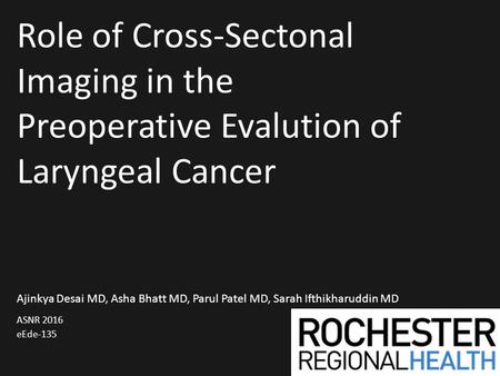 Role of Cross-Sectonal Imaging in the Preoperative Evalution of Laryngeal Cancer ASNR 2016 eEde-135 Ajinkya Desai MD, Asha Bhatt MD, Parul Patel MD, Sarah.
