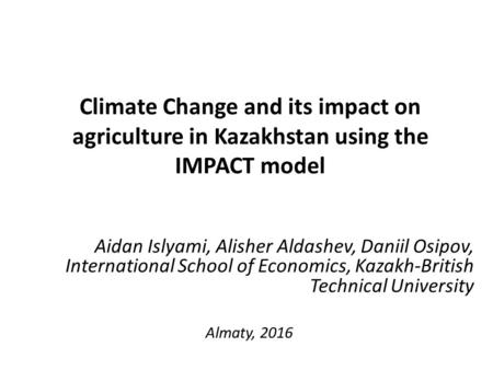 Climate Change and its impact on agriculture in Kazakhstan using the IMPACT model Aidan Islyami, Alisher Aldashev, Daniil Osipov, International School.