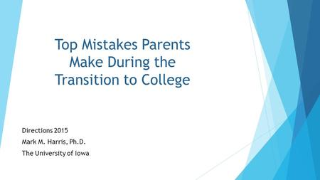 Top Mistakes Parents Make During the Transition to College Directions 2015 Mark M. Harris, Ph.D. The University of Iowa.