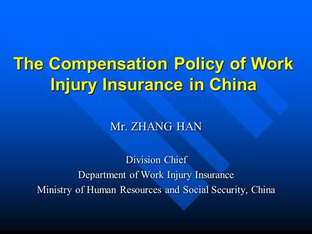 The Compensation Policy of Work Injury Insurance in China Mr. ZHANG HAN Division Chief Department of Work Injury Insurance Ministry of Human Resources.