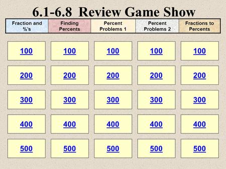 6.1-6.8 Review Game Show 100 200 100 200 300 400 500 300 400 500 100 200 300 400 500 100 200 300 400 500 100 200 300 400 500 Fraction and %'s Finding Percents.