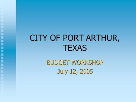 CITY OF PORT ARTHUR, TEXAS BUDGET WORKSHOP July 12, 2005.