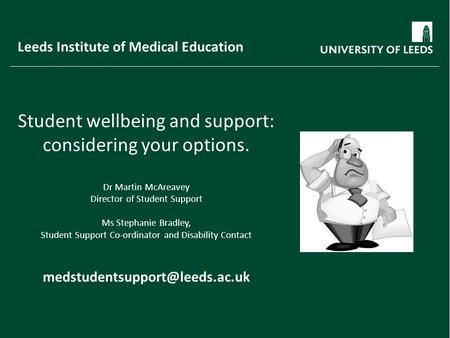 Leeds Institute of Medical Education Student wellbeing and support: considering your options. Dr Martin McAreavey Director of Student Support Ms Stephanie.