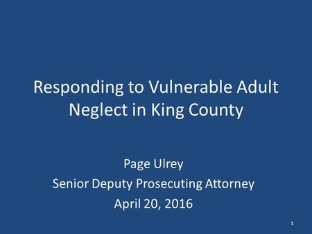 Responding to Vulnerable Adult Neglect in King County Page Ulrey Senior Deputy Prosecuting Attorney April 20, 2016 1.