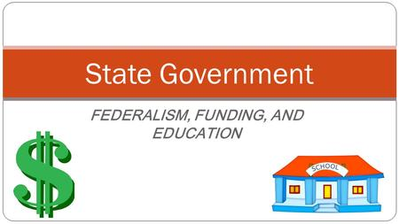 FEDERALISM, FUNDING, AND EDUCATION State Government.