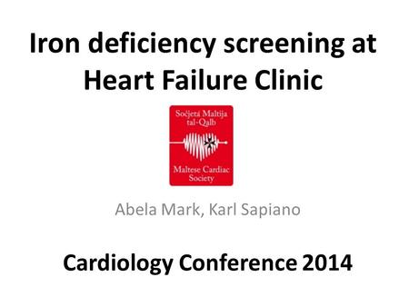 Iron deficiency screening at Heart Failure Clinic Abela Mark, Karl Sapiano Cardiology Conference 2014.