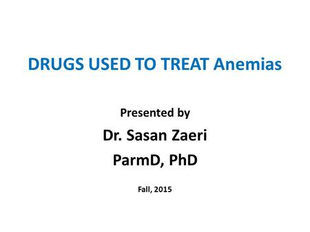 DRUGS USED TO TREAT Anemias Presented by Dr. Sasan Zaeri ParmD, PhD Fall, 2015.