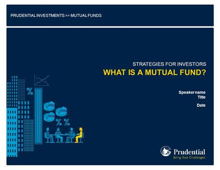PRUDENTIAL INVESTMENTS >> MUTUAL FUNDS STRATEGIES FOR INVESTORS Speaker name Title Date WHAT IS A MUTUAL FUND?