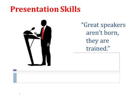 "1 Presentation Skills ""Great speakers aren't born, they are trained."""