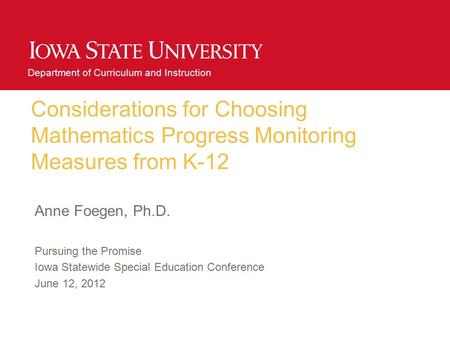 Department of Curriculum and Instruction Considerations for Choosing Mathematics Progress Monitoring Measures from K-12 Anne Foegen, Ph.D. Pursuing the.