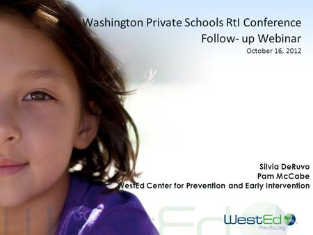 WestEd.org Washington Private Schools RtI Conference Follow- up Webinar October 16, 2012 Silvia DeRuvo Pam McCabe WestEd Center for Prevention and Early.