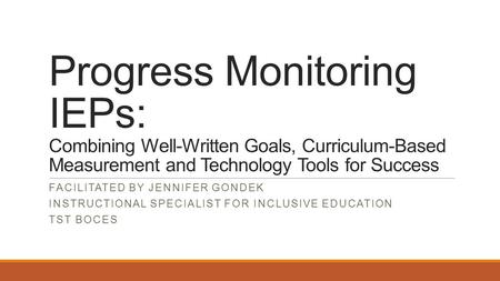 Progress Monitoring IEPs: Combining Well-Written Goals, Curriculum-Based Measurement and Technology Tools for Success FACILITATED BY JENNIFER GONDEK INSTRUCTIONAL.
