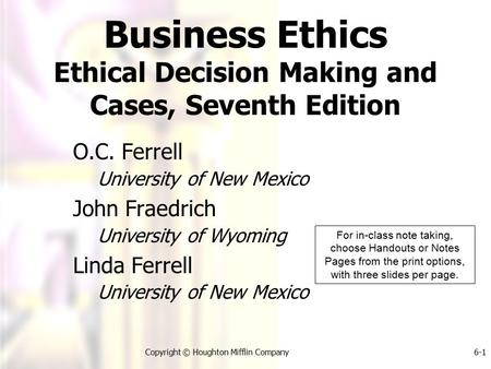 Copyright © Houghton Mifflin Company6-1 Business Ethics Ethical Decision Making and Cases, Seventh Edition O.C. Ferrell University of New Mexico John Fraedrich.