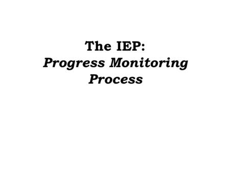 The IEP: Progress Monitoring Process. Session Agenda Definition Rationale Prerequisites The Steps of Progress Monitoring 1.Data Collection –Unpack Existing.