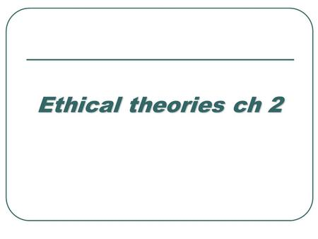 Ethical theories ch 2. Purposes Define the terms moral philosophy & ethics Define the terms moral philosophy & ethics Discuss the importance of ethical.