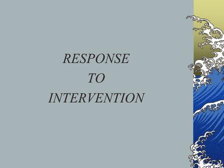 RESPONSE TO INTERVENTION. What is it? A method of academic intervention used in the United States designed to provide early, effective assistance to children.