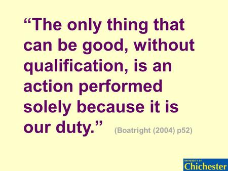 """The only thing that can be good, without qualification, is an action performed solely because it is our duty."" (Boatright (2004) p52)"