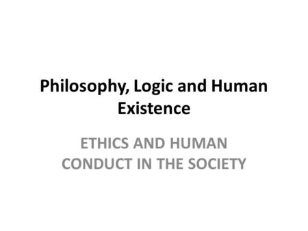 Philosophy, Logic and Human Existence ETHICS AND HUMAN CONDUCT IN THE SOCIETY.