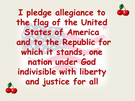 I pledge allegiance to the flag of the United States of America and to the Republic for which it stands, one nation under God indivisible with liberty.