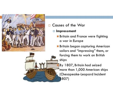 " Causes of the War  Impressment Britain and France were fighting a war in Europe Britain began capturing American sailors and ""impressing"" them, or forcing."