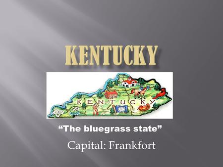 """The bluegrass state"" Capital: Frankfort.  The population is 4.413 million  Founded June 1 st 1792 as the 15 th state  Nick name is the ""The Blue Grass."