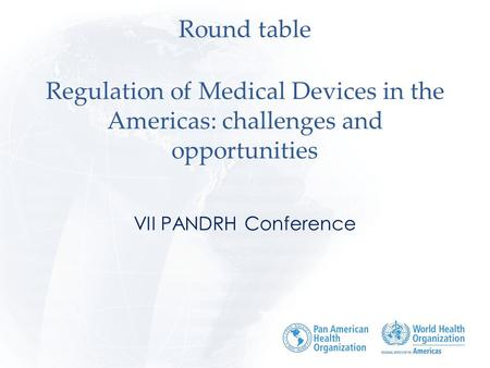 Round table Regulation of Medical Devices in the Americas: challenges and opportunities VII PANDRH Conference.