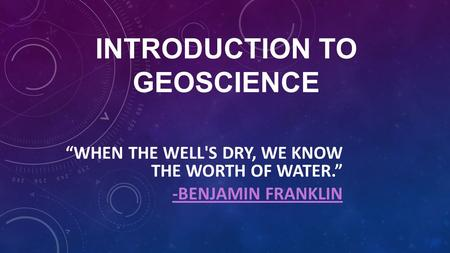 "INTRODUCTION TO GEOSCIENCE ""WHEN THE WELL'S DRY, WE KNOW THE WORTH OF WATER."" -BENJAMIN FRANKLIN."