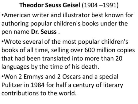 Theodor Seuss Geisel (1904 –1991) American writer and illustrator best known for authoring popular children's books under the pen name Dr. Seuss. Wrote.