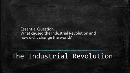 The Industrial Revolution Essential Question: What caused the Industrial Revolution and how did it change the world?