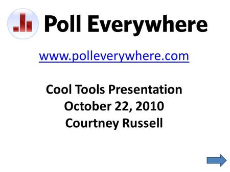 Www.polleverywhere.com Cool Tools Presentation October 22, 2010 Courtney Russell.