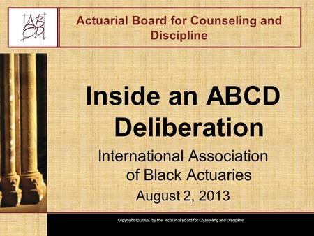 Copyright © 2009 by the Actuarial Board for Counseling and Discipline Actuarial Board for Counseling and Discipline Inside an ABCD Deliberation International.