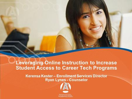 Leveraging Online Instruction to Increase Student Access to Career Tech Programs Kerensa Kester – Enrollment Services Director Ryan Lynes - Counselor.