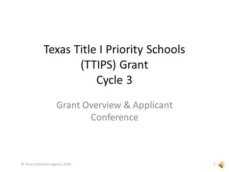 Texas Title I Priority Schools (TTIPS) Grant Cycle 3 Grant Overview & Applicant Conference 1© Texas Education Agency, 2014.
