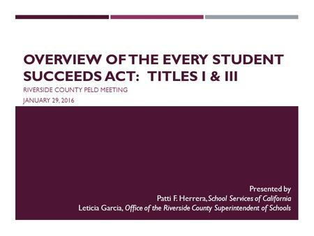 OVERVIEW OF THE EVERY STUDENT SUCCEEDS ACT: TITLES I & III RIVERSIDE COUNTY PELD MEETING JANUARY 29, 2016 Presented by Patti F. Herrera, School Services.
