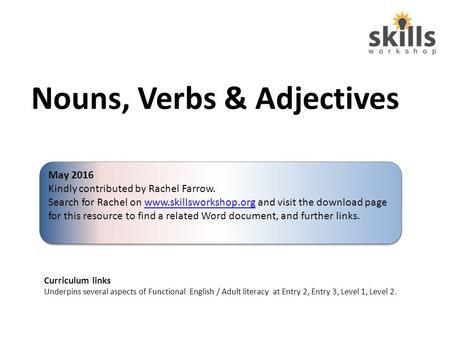 Nouns, Verbs & Adjectives Curriculum links Underpins several aspects of Functional English / Adult literacy at Entry 2, Entry 3, Level 1, Level 2. May.