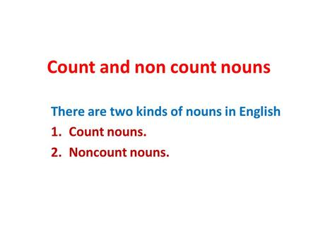 Count and non count nouns There are two kinds of nouns in English 1.Count nouns. 2.Noncount nouns.