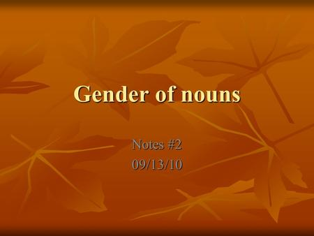 Gender of nouns Notes #2 09/13/10. Gender=masculine or feminine In Spanish, all nouns have a gender. A noun is either masculine (male) or feminine (female)