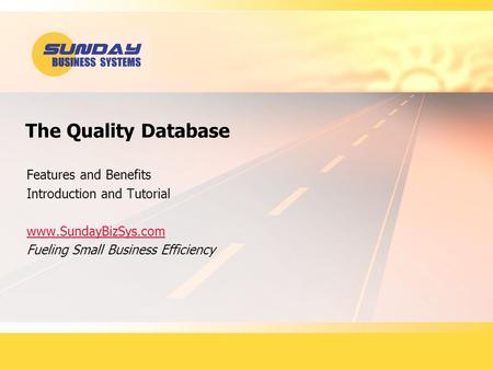 The Quality Database Features and Benefits Introduction and Tutorial www.SundayBizSys.com Fueling Small Business Efficiency.