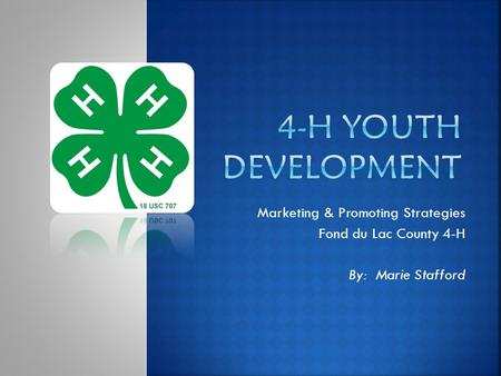 Marketing & Promoting Strategies Fond du Lac County 4-H By: Marie Stafford.