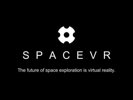 SPACEVR The future of space exploration is virtual reality.